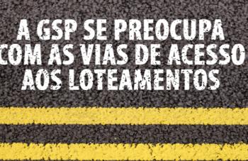 A GSP SE PREOCUPA COM AS VIAS DE ACESSO AOS LOTEAMENTOS