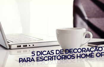 5 DICAS DE DECORAÇÃO PARA ESCRITÓRIOS HOME OFFICE